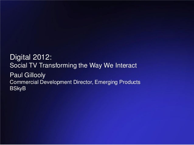 Digital 2012:Social TV Transforming the Way We InteractPaul GilloolyCommercial Development Director, Emerging ProductsBSkyB