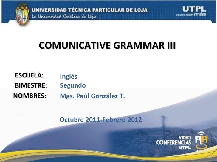 ESCUELA : NOMBRES: COMUNICATIVE GRAMMAR III  Mgs. Paúl González T. Inglés BIMESTRE : Segundo Octubre 2011-Febrero 2012