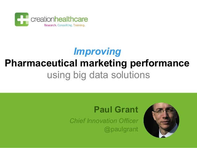 Improving Pharmaceutical marketing performance using big data solutions Paul Grant Chief Innovation Officer @paulgrant