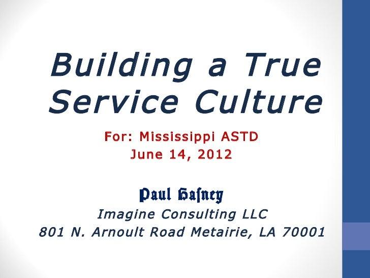 Building a True Service Culture        For: Mississippi ASTD            June 14, 2012             Paul Hasney        Imagi...