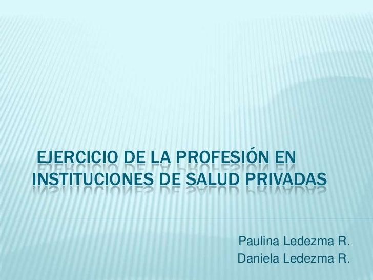 EJERCICIO DE LA PROFESIÓN ENINSTITUCIONES DE SALUD PRIVADAS                     Paulina Ledezma R.                     Dan...