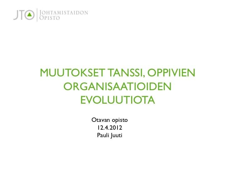 MUUTOKSET TANSSI, OPPIVIEN   ORGANISAATIOIDEN     EVOLUUTIOTA        Otavan opisto         12.4.2012         Pauli Juuti