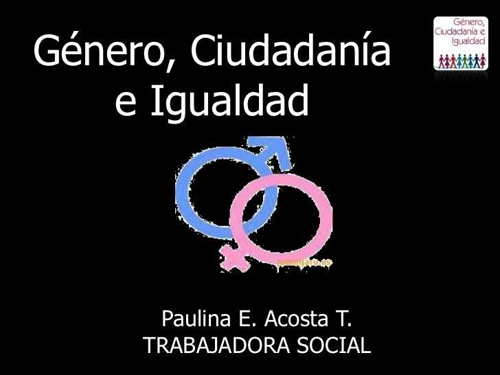 Género, Ciudadanía   e Igualdad      Paulina E. Acosta T.     TRABAJADORA SOCIAL