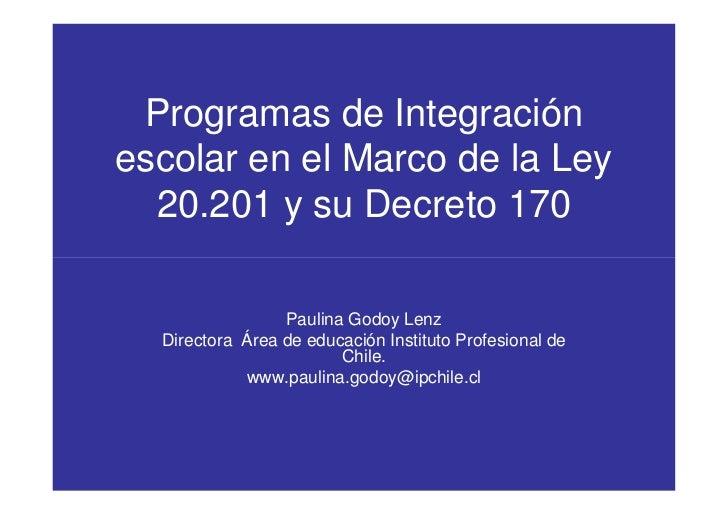 Programas de Integración escolar en el Marco de la Ley   20.201 y su Decreto 170                   Paulina Godoy Lenz   Di...