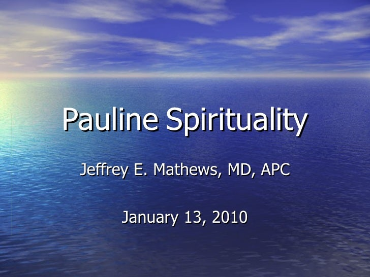 Pauline   Spirituality Jeffrey E. Mathews, MD, APC January 13, 2010