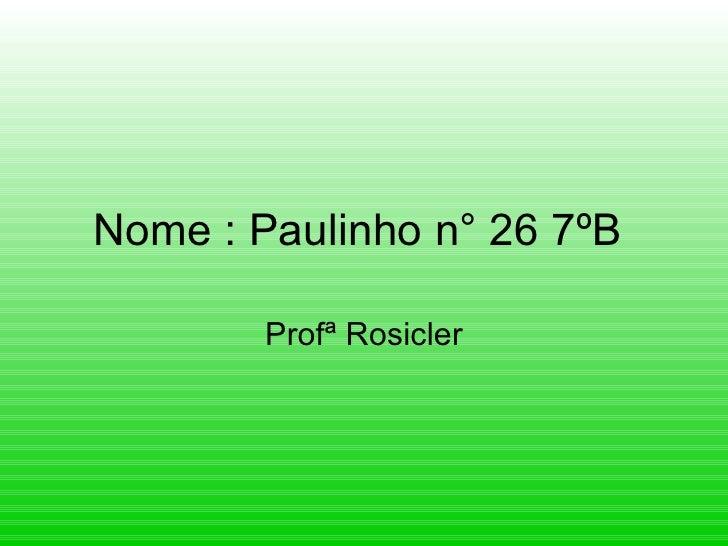 Nome : Paulinho n° 26 7ºB  Profª Rosicler