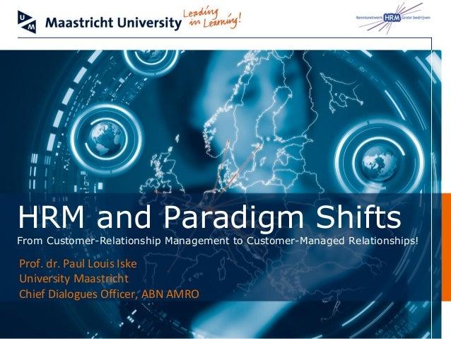 HRM and Paradigm ShiftsFrom Customer-Relationship Management to Customer-Managed Relationships!Prof. dr. Paul Louis IskeUn...
