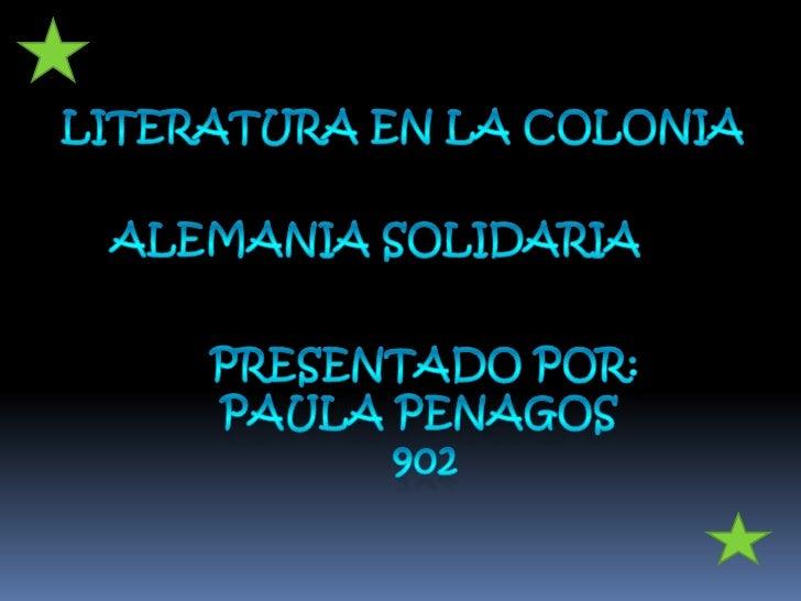 LITERATURA EN LA COLONIA<br />Alemania solidaria <br />Presentado por:<br />Paula penagos <br />902<br />