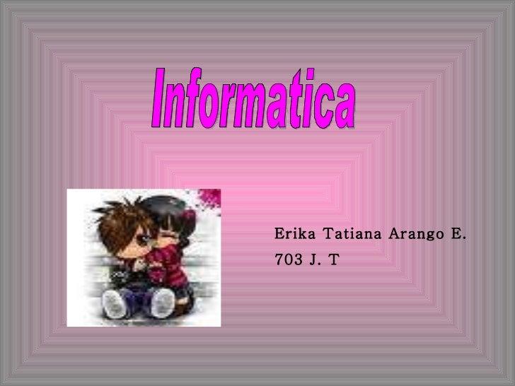 Erika Tatiana Arango E. 703 J. T Informatica
