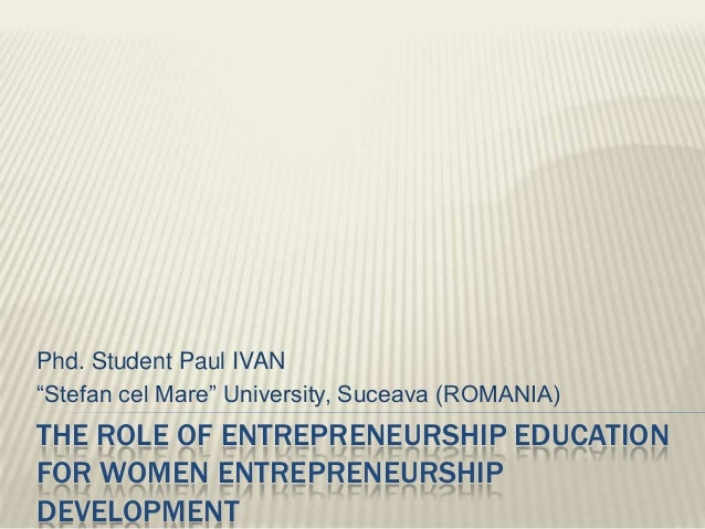 "Phd. Student Paul IVAN""Stefan cel Mare"" University, Suceava (ROMANIA)THE ROLE OF ENTREPRENEURSHIP EDUCATIONFOR WOMEN ENTRE..."