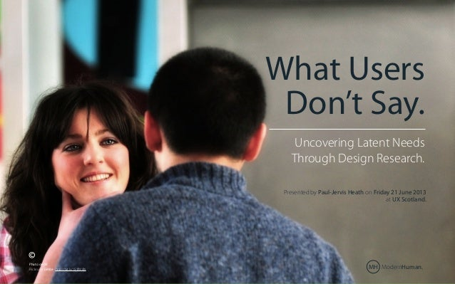 What Users Don't Say. What users don't say Uncovering Latent Needs Through Design Research  Uncovering Latent Needs Throug...
