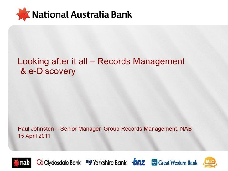 Looking after it all – Records Management  & e-Discovery Paul Johnston – Senior Manager, Group Records Management, NAB 15 ...