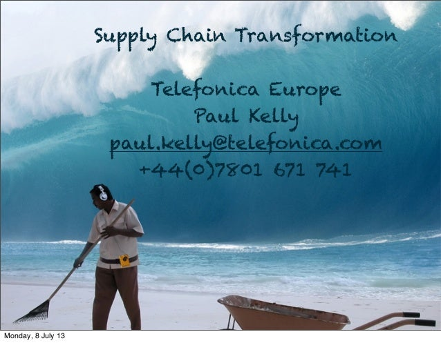 Supply Chain Transformation Telefonica Europe Paul Kelly paul.kelly@telefonica.com +44(0)7801 671 741 Monday, 8 July 13