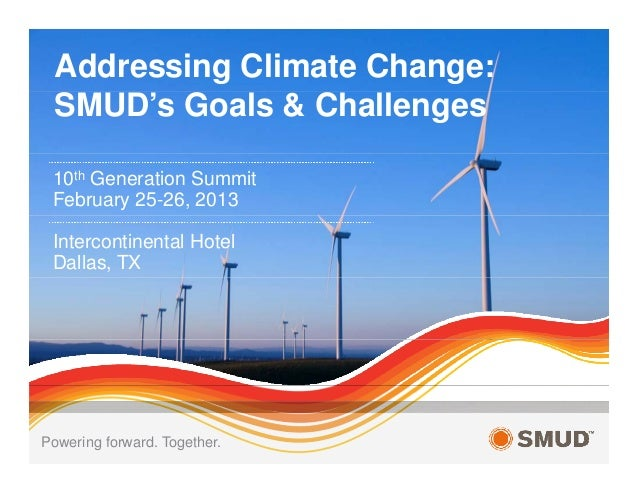 Addressing Climate Change: SMUD's Goals & Challenges 10th Generation Summit February 25-26, 2013 Intercontinental Hotel Da...