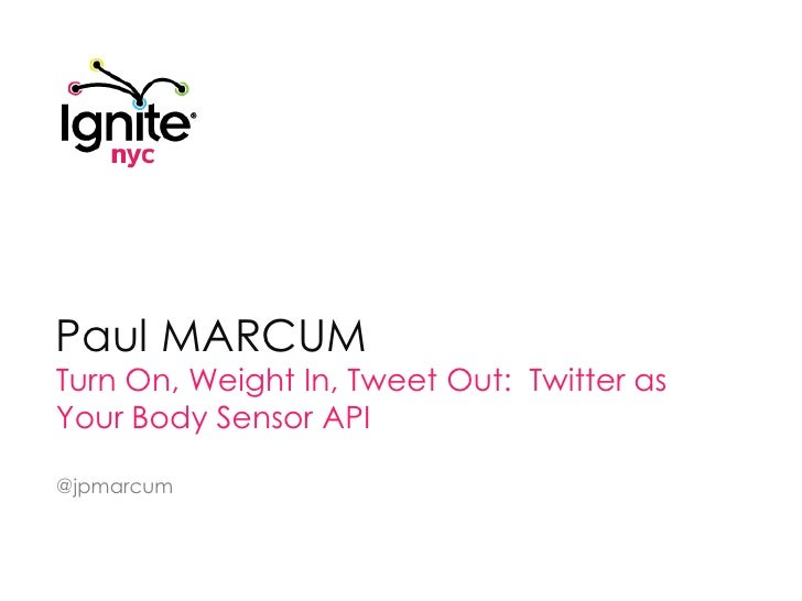 Paul MARCUM<br />Turn On, Weight In, Tweet Out:  Twitter as Your Body Sensor API<br />@jpmarcum<br />