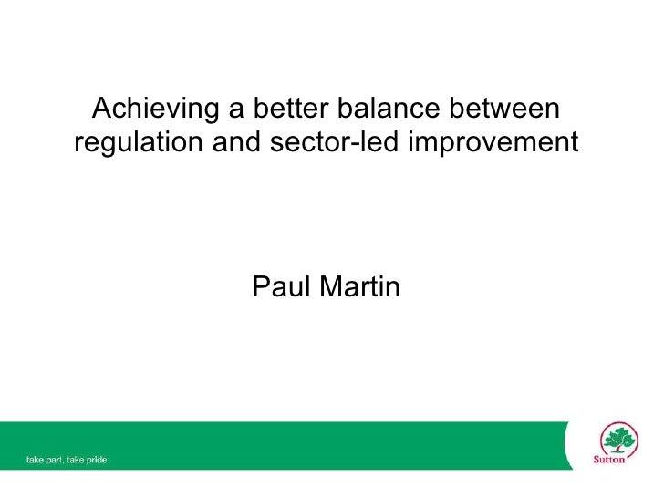 Achieving a better balance between regulation and sector-led improvement Paul Martin