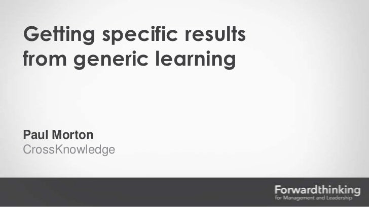 Getting specific resultsfrom generic learningPaul MortonCrossKnowledge
