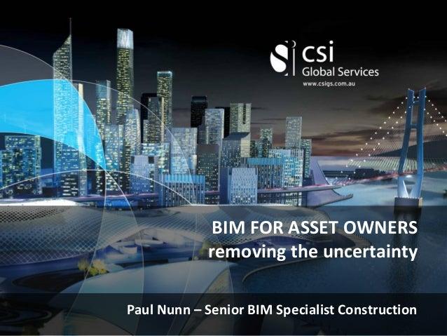 BIM FOR ASSET OWNERS removing the uncertainty Paul Nunn – Senior BIM Specialist Construction