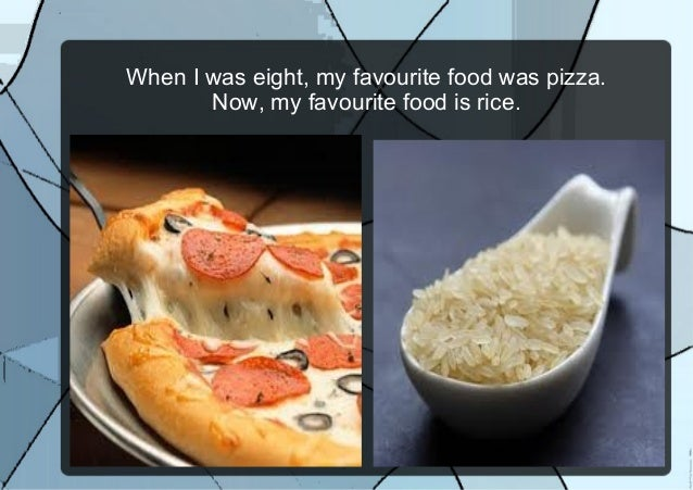 When I was eight, my favourite food was pizza.Now, my favourite food is rice.