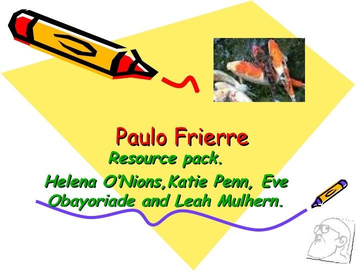 Paulo Frierre Resource pack. Helena O'Nions,Katie Penn, Eve Obayoriade and Leah Mulhern.