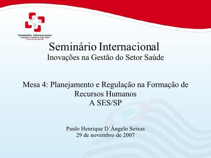 Seminário Internacional  Inovações na Gestão do Setor Saúde Mesa 4: Planejamento e Regulação na Formação de Recursos Human...