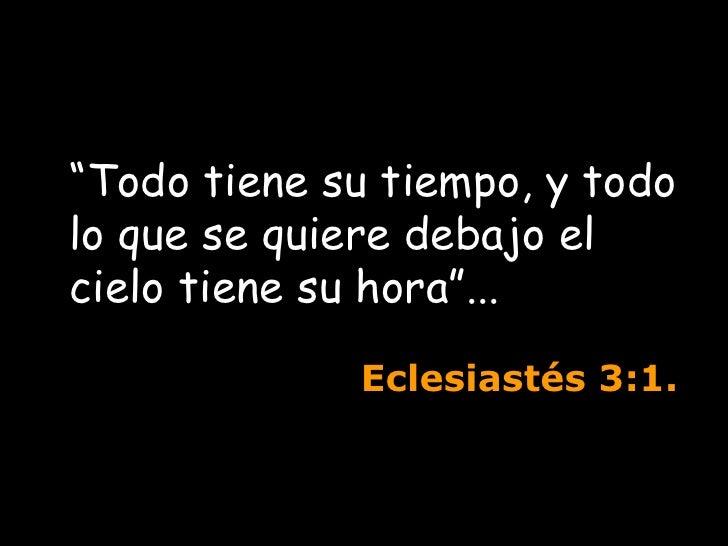 """"""" Todo tiene su tiempo, y todo lo que se quiere debajo el cielo tiene su hora""""...  Eclesiastés  3:1."""