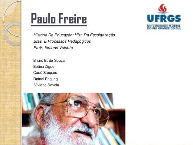 Paulo FreireHistória Da Educação: Hist. Da EscolarizaçãoBras. E Processos PedagógicosProfª. Simone ValdeteBruno B. de Souz...