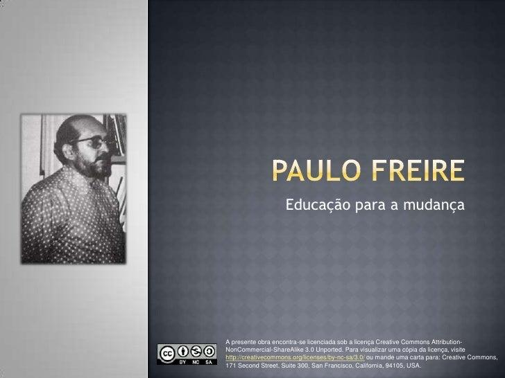 Paulo Freire<br />Educação para a mudança<br />A presente obra encontra-se licenciada sob a licença CreativeCommonsAttribu...