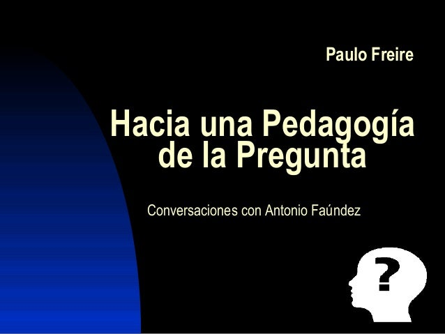 Paulo Freire Hacia una Pedagogía de la Pregunta Conversaciones con Antonio Faúndez