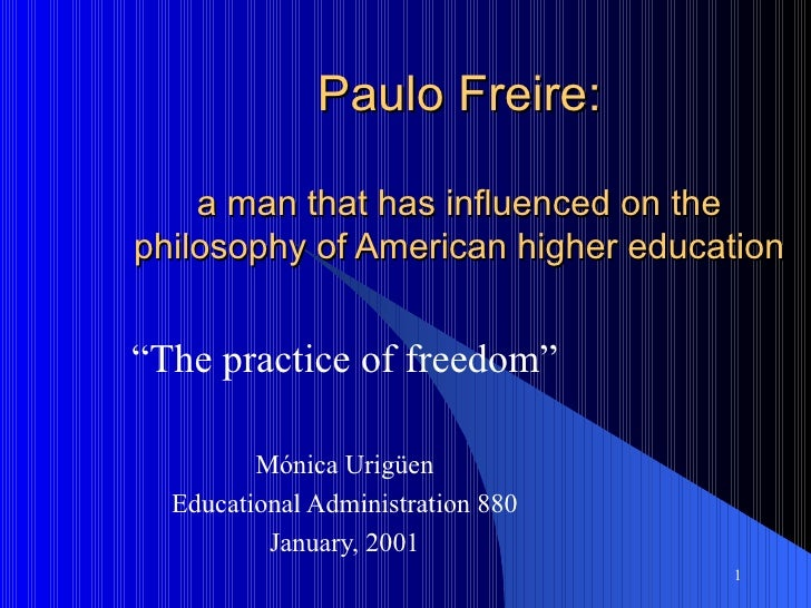 """Paulo Freire: a man that has influenced on the philosophy of American higher education """" The practice of freedom"""" Mónica U..."""
