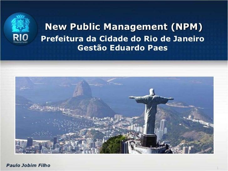 New Public Management (NPM)<br />Prefeitura da Cidade do Rio de Janeiro<br />Gestão Eduardo Paes<br />Paulo Jobim Filho<br />