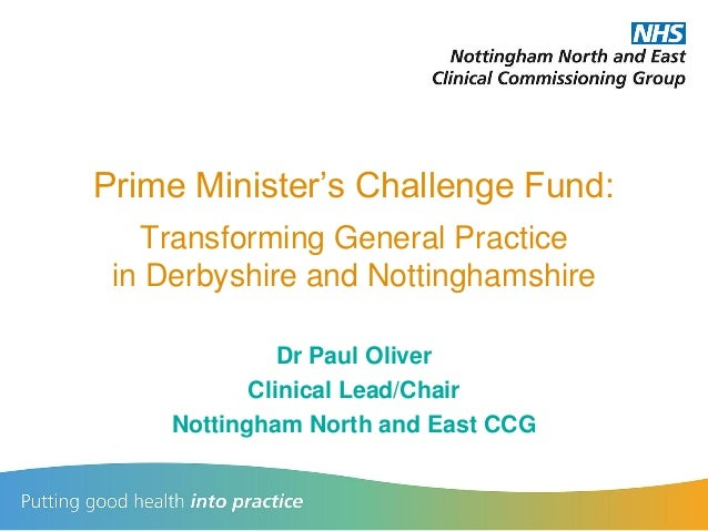Prime Minister's Challenge Fund: Transforming General Practice in Derbyshire and Nottinghamshire Dr Paul Oliver Clinical L...