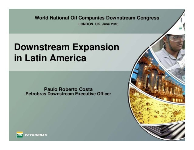 Downstream Expansion in Latin America Paulo Roberto Costa Petrobras Downstream Executive Officer LONDON, UK. June 2010 Wor...