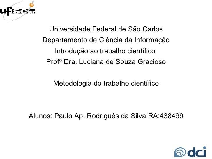 Universidade Federal de São Carlos Departamento de Ciência da Informação Introdução ao trabalho científico  Profº Dra. Luc...
