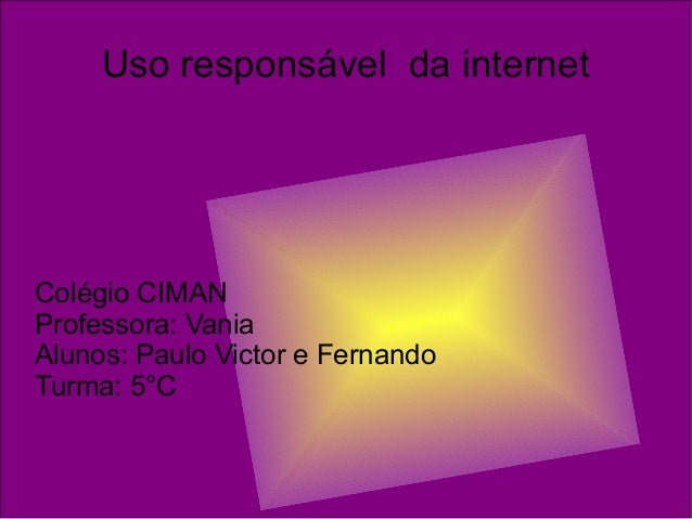 Uso responsável da internet Colégio CIMAN Professora: Vania Alunos: Paulo Victor e Fernando Turma: 5°C