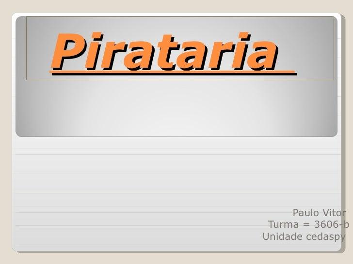 Pirataria  Paulo Vitor  Turma = 3606-b Unidade cedaspy
