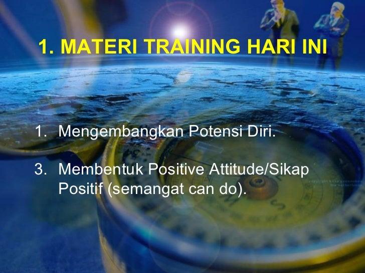 1. MATERI TRAINING HARI INI <ul><li>Mengembangkan Potensi Diri. </li></ul><ul><li>Membentuk Positive Attitude/Sikap Positi...