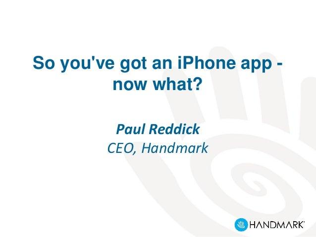 So you've got an iPhone app - now what? Paul Reddick CEO, Handmark
