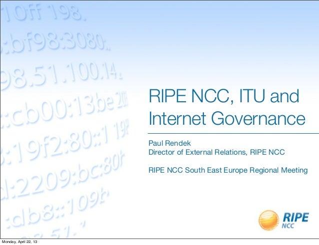 RIPE NCC, ITU andInternet GovernancePaul RendekDirector of External Relations, RIPE NCCRIPE NCC South East Europe Regional...