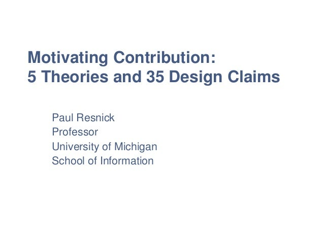 Motivating Contribution: 5 Theories and 35 Design Claims Paul Resnick Professor University of Michigan School of Informati...