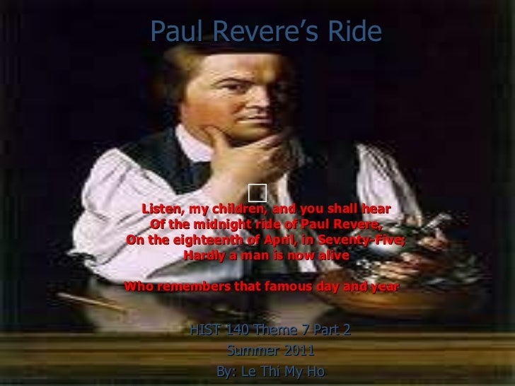Paul Revere's Ride Listen, my children, and you shall hear Of the midnight ride of Paul Revere, On the eighteenth of April...