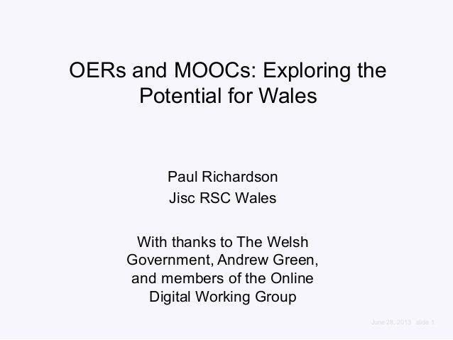 June 28, 2013 | slide 1 OERs and MOOCs: Exploring the Potential for Wales Paul Richardson Jisc RSC Wales With thanks to Th...