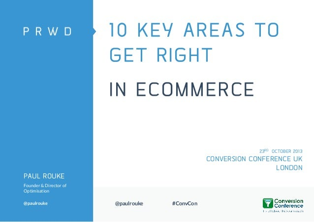 10 KEY AREAS TO GET RIGHT IN ECOMMERCE 23RD OCTOBER 2013  CONVERSION CONFERENCE UK LONDON PAUL ROUKE Founder & Director of...