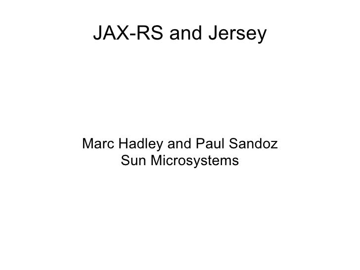 JAX-RS and Jersey     Marc Hadley and Paul Sandoz      Sun Microsystems