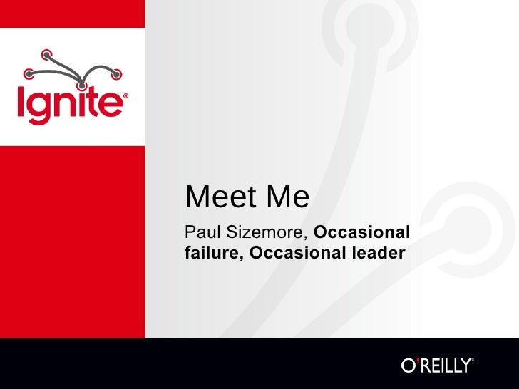 Meet Me <ul><li>Paul Sizemore,  Occasional failure, Occasional leader  </li></ul>