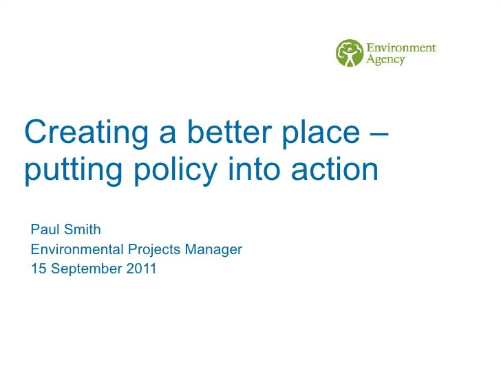 Creating a better place – putting policy into action Paul Smith  Environmental Projects Manager 15 September 2011