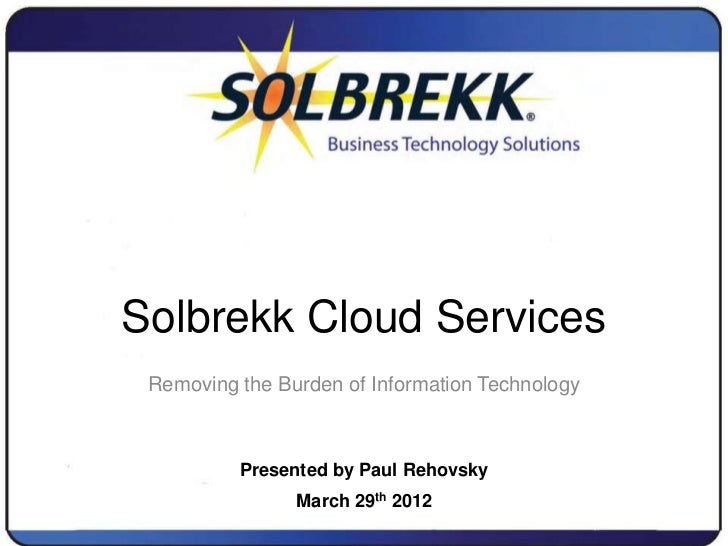 Solbrekk Cloud Services Removing the Burden of Information Technology          Presented by Paul Rehovsky                M...
