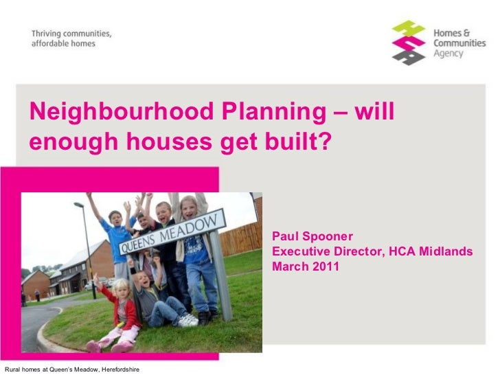 Paul Spooner Executive Director, HCA Midlands March 2011 Neighbourhood Planning – will enough houses get built?