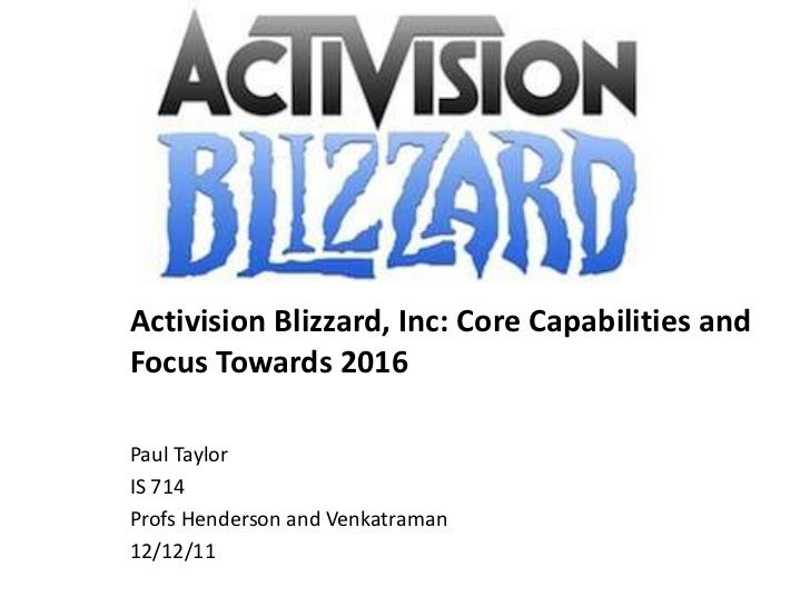 Activision Blizzard, Inc: Core Capabilities andFocus Towards 2016Paul TaylorIS 714Profs Henderson and Venkatraman12/12/11