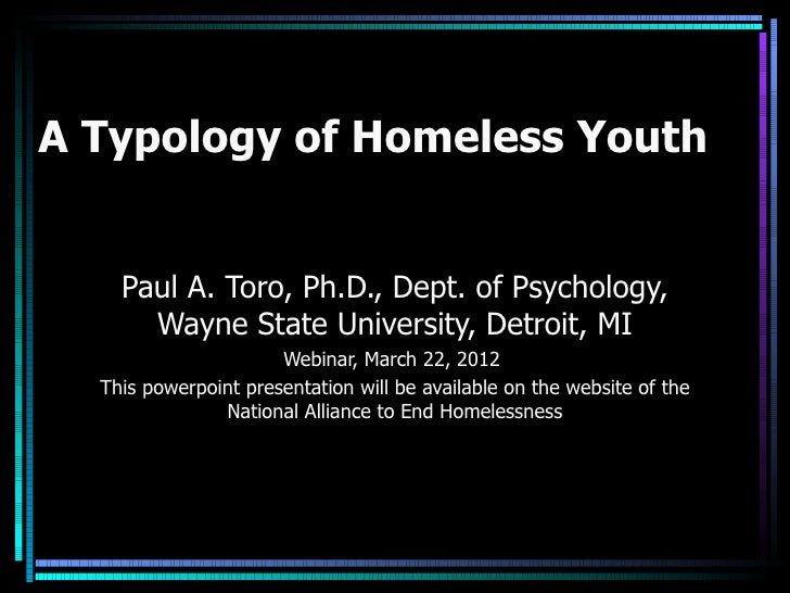 A Typology of Homeless Youth    Paul A. Toro, Ph.D., Dept. of Psychology,      Wayne State University, Detroit, MI        ...